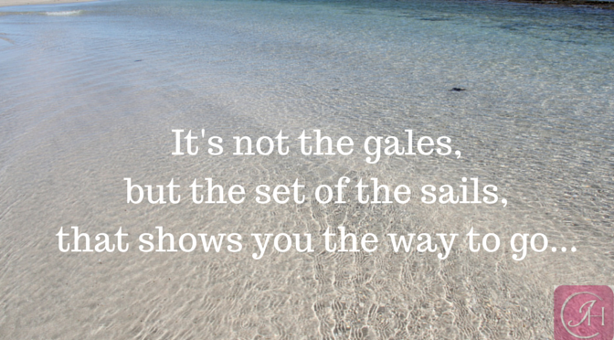 It's not the gales, but the set of the sails, that shows you the way to go…